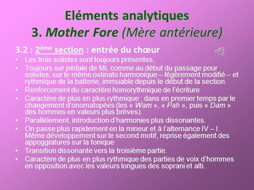 Eléments analytiques 3. Mother Fore (Mère antérieure) 3.2 : 2 ème section : entrée du chœur Les trois solistes sont toujours présentes, Toujours sur p