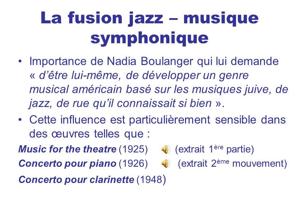 La fusion jazz – musique symphonique Importance de Nadia Boulanger qui lui demande « dêtre lui-même, de développer un genre musical américain basé sur