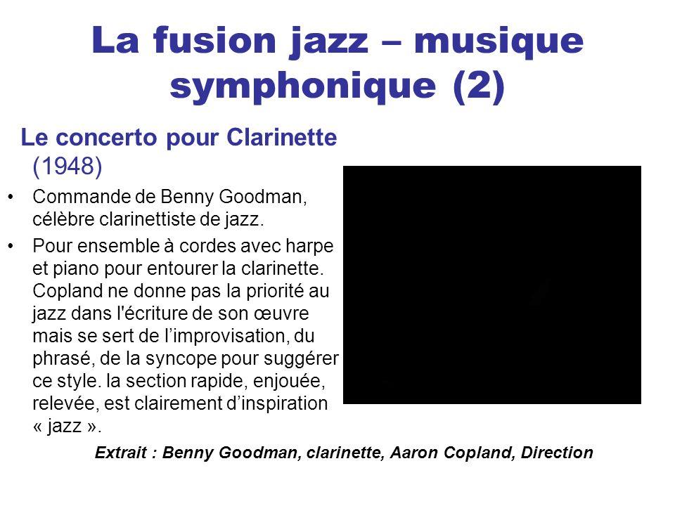 La fusion jazz – musique symphonique (2) Le concerto pour Clarinette (1948) Commande de Benny Goodman, célèbre clarinettiste de jazz. Pour ensemble à