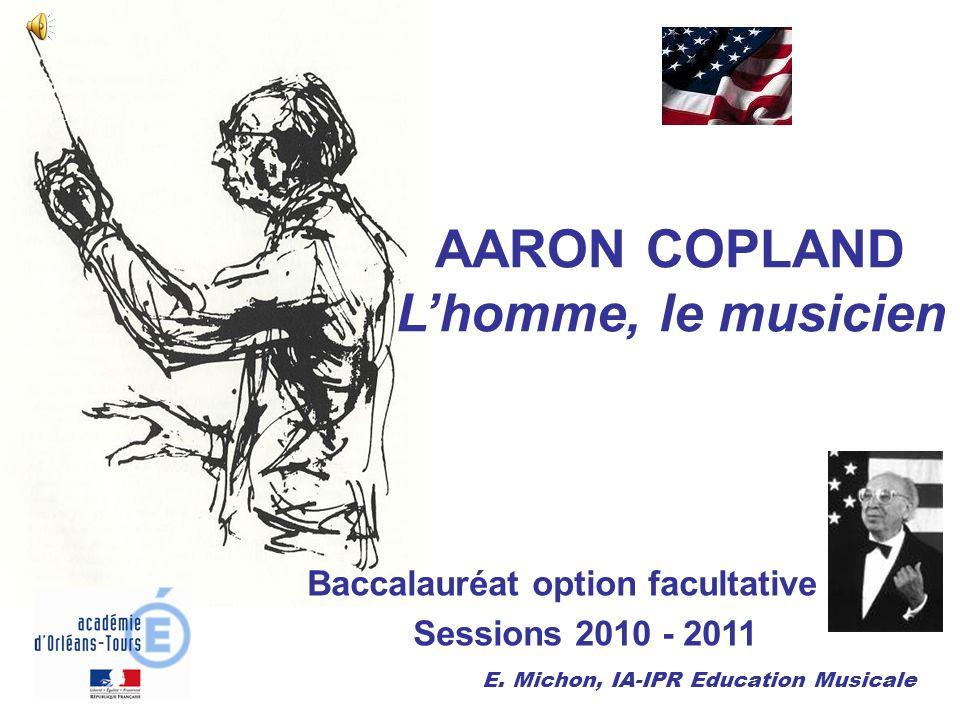 AARON COPLAND Lhomme, le musicien Baccalauréat option facultative Sessions 2010 - 2011 E. Michon, IA-IPR Education Musicale