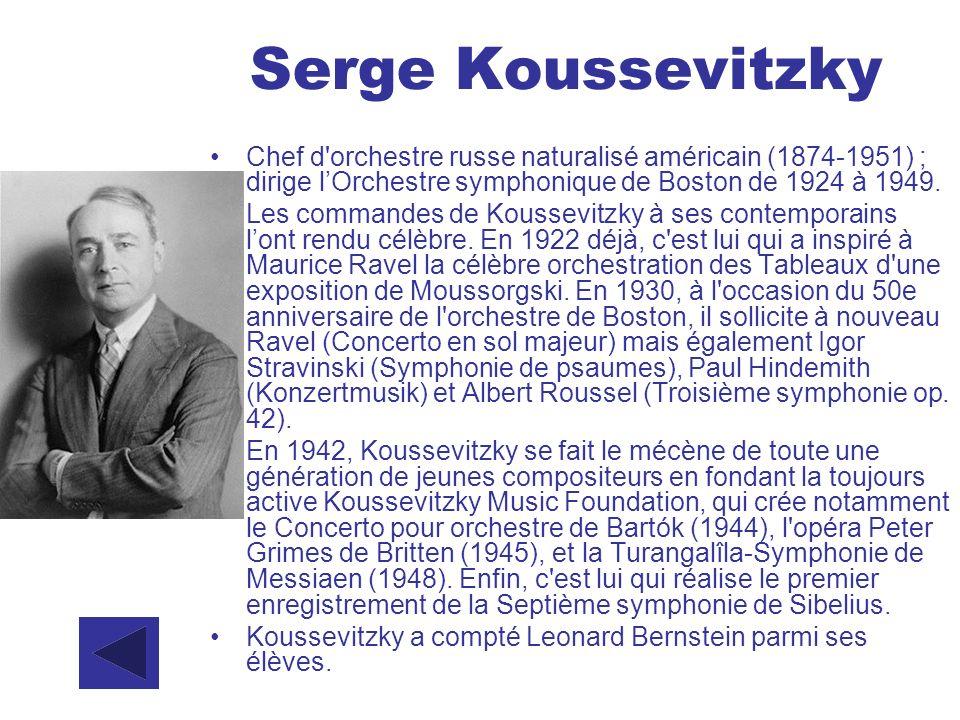 Serge Koussevitzky Chef d'orchestre russe naturalisé américain (1874-1951) ; dirige lOrchestre symphonique de Boston de 1924 à 1949. Les commandes de