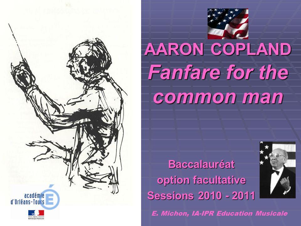 AARON COPLAND Fanfare for the common man AARON COPLAND Fanfare for the common man Baccalauréat option facultative Sessions 2010 - 2011 E. Michon, IA-I