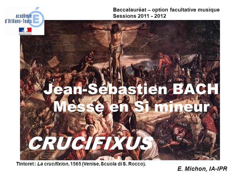 Jean-Sébastien BACH Messe en Si mineur CRUCIFIXUS Tintoret : La crucifixion, 1565 (Venise, Scuola di S. Rocco). E. Michon, IA-IPR Baccalauréat – optio