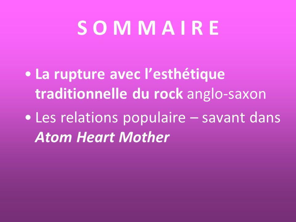 S O M M A I R E La rupture avec lesthétique traditionnelle du rock anglo-saxon Les relations populaire – savant dans Atom Heart Mother