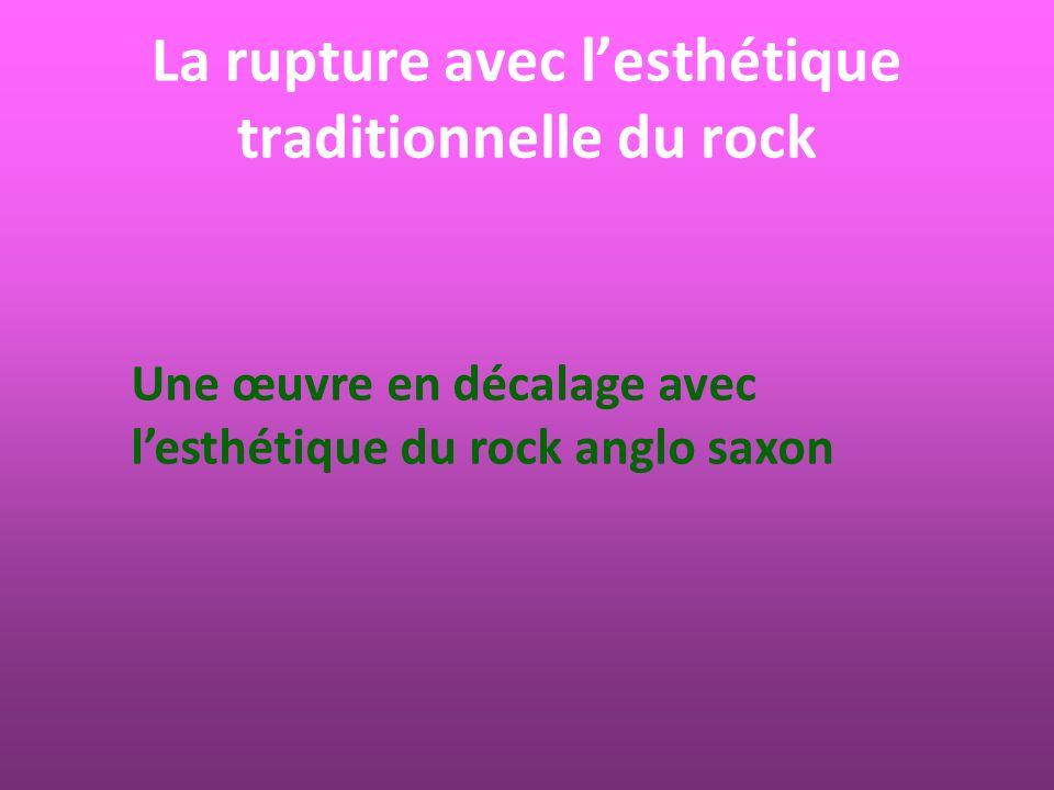 La rupture avec lesthétique traditionnelle du rock Une œuvre en décalage avec lesthétique du rock anglo saxon