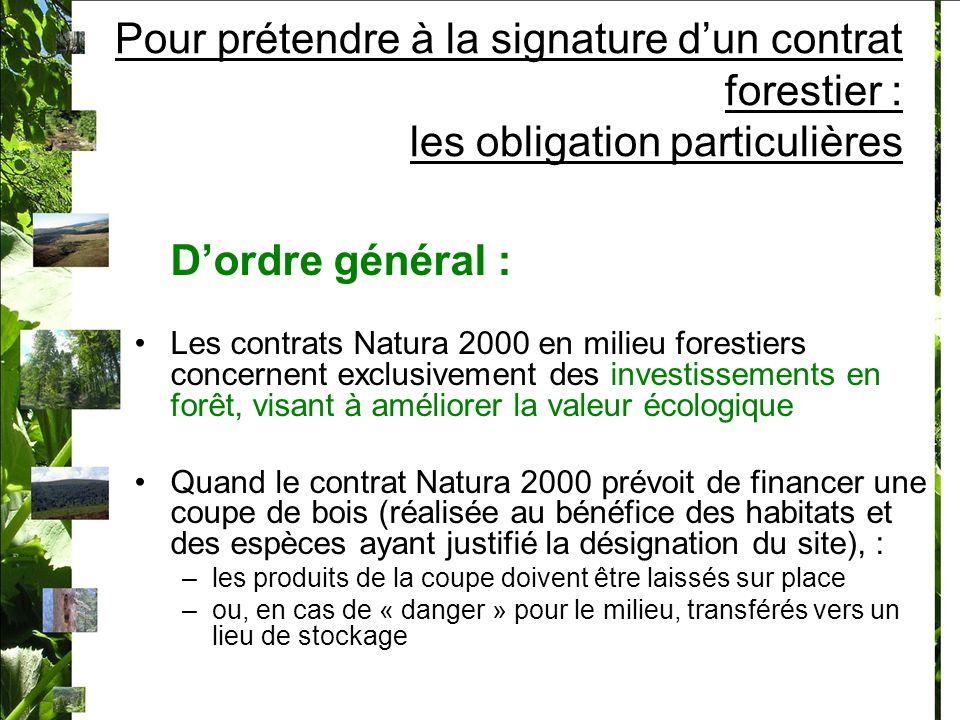 Pour prétendre à la signature dun contrat forestier : les obligation particulières Dordre général : Les contrats Natura 2000 en milieu forestiers concernent exclusivement des investissements en forêt, visant à améliorer la valeur écologique Quand le contrat Natura 2000 prévoit de financer une coupe de bois (réalisée au bénéfice des habitats et des espèces ayant justifié la désignation du site), : –les produits de la coupe doivent être laissés sur place –ou, en cas de « danger » pour le milieu, transférés vers un lieu de stockage