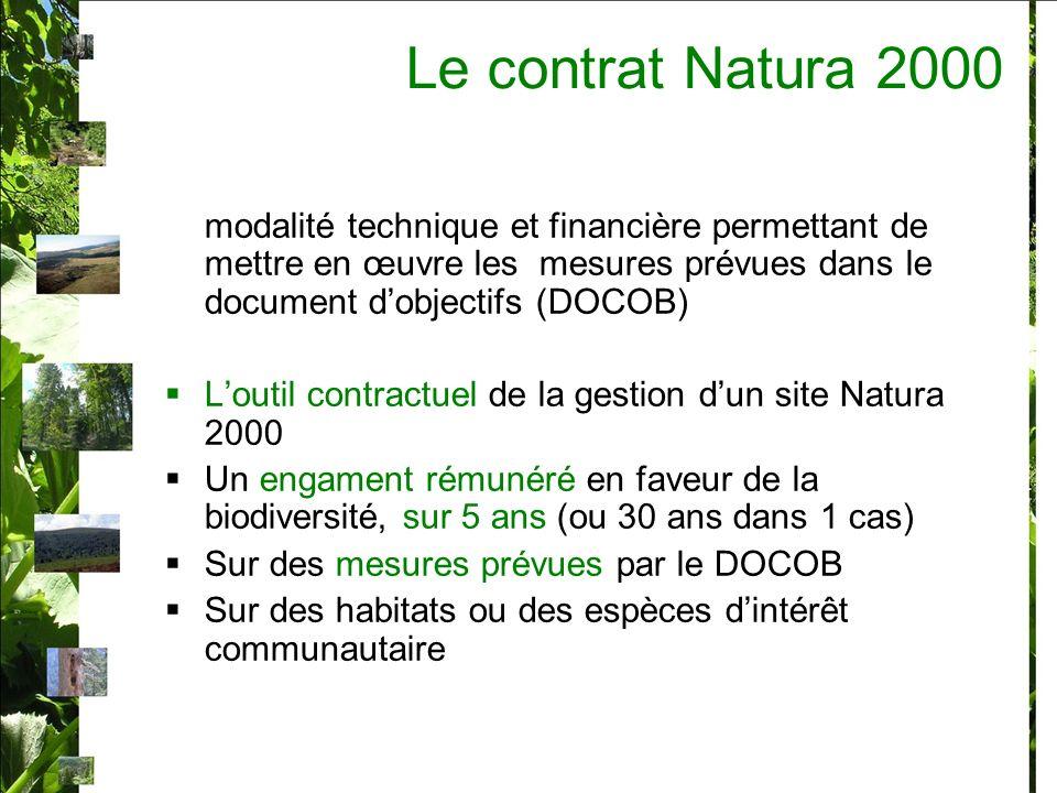 modalité technique et financière permettant de mettre en œuvre les mesures prévues dans le document dobjectifs (DOCOB) Loutil contractuel de la gestion dun site Natura 2000 Un engament rémunéré en faveur de la biodiversité, sur 5 ans (ou 30 ans dans 1 cas) Sur des mesures prévues par le DOCOB Sur des habitats ou des espèces dintérêt communautaire