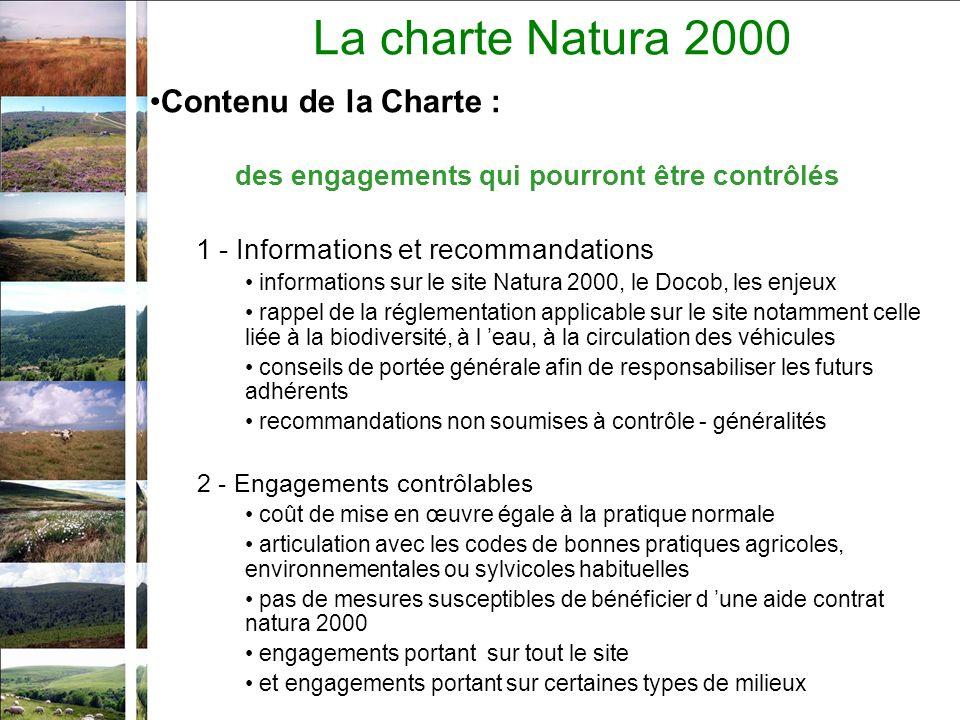 La charte Natura 2000 Contenu de la Charte : des engagements qui pourront être contrôlés 1 - Informations et recommandations informations sur le site Natura 2000, le Docob, les enjeux rappel de la réglementation applicable sur le site notamment celle liée à la biodiversité, à l eau, à la circulation des véhicules conseils de portée générale afin de responsabiliser les futurs adhérents recommandations non soumises à contrôle - généralités 2 - Engagements contrôlables coût de mise en œuvre égale à la pratique normale articulation avec les codes de bonnes pratiques agricoles, environnementales ou sylvicoles habituelles pas de mesures susceptibles de bénéficier d une aide contrat natura 2000 engagements portant sur tout le site et engagements portant sur certaines types de milieux