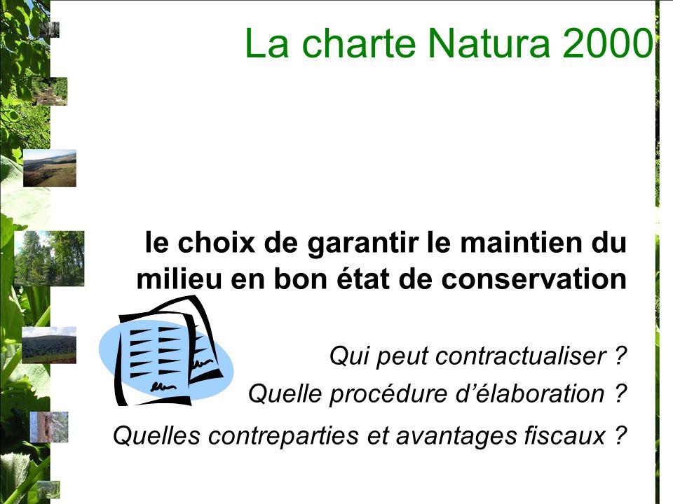 La charte Natura 2000 Présentation / objectif : Un outil contractuel pour aider la mise en œuvre du document dobjectif, Un document simple, unique pour le site Natura 2000, –synthétique (de quelques pages) – avec nombre limité dengagements Qui garanti la poursuite de pratiques existantes qui ont permis le maintien des habitats et espèces et développer ces pratiques favorables