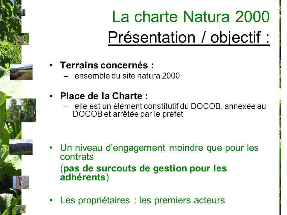 Terrains concernés : – ensemble du site natura 2000 Place de la Charte : – elle est un élément constitutif du DOCOB, annexée au DOCOB et arrêtée par le préfet Un niveau dengagement moindre que pour les contrats (pas de surcouts de gestion pour les adhérents) Les propriétaires : les premiers acteurs La charte Natura 2000 Présentation / objectif :