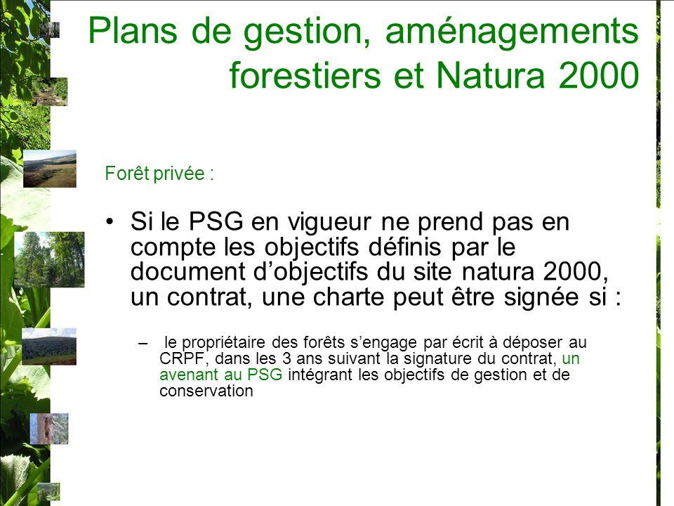 Forêt privée : Si le PSG en vigueur ne prend pas en compte les objectifs définis par le document dobjectifs du site natura 2000, un contrat, une charte peut être signée si : – le propriétaire des forêts sengage par écrit à déposer au CRPF, dans les 3 ans suivant la signature du contrat, un avenant au PSG intégrant les objectifs de gestion et de conservation Plans de gestion, aménagements forestiers et Natura 2000