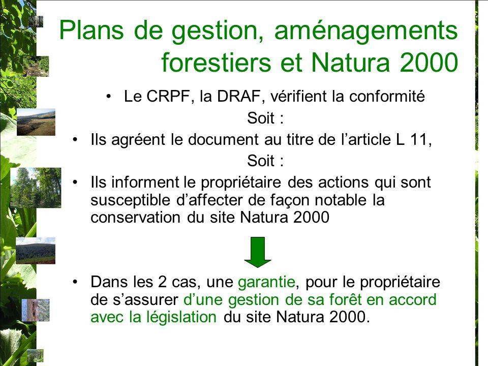 Plans de gestion, aménagements forestiers et Natura 2000 Le CRPF, la DRAF, vérifient la conformité Soit : Ils agréent le document au titre de larticle L 11, Soit : Ils informent le propriétaire des actions qui sont susceptible daffecter de façon notable la conservation du site Natura 2000 Dans les 2 cas, une garantie, pour le propriétaire de sassurer dune gestion de sa forêt en accord avec la législation du site Natura 2000.