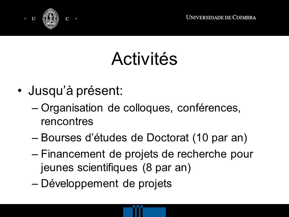 U NIVERSIDADE DE C OIMBRA Activités Jusquà présent: –Organisation de colloques, conférences, rencontres –Bourses détudes de Doctorat (10 par an) –Financement de projets de recherche pour jeunes scientifiques (8 par an) –Développement de projets