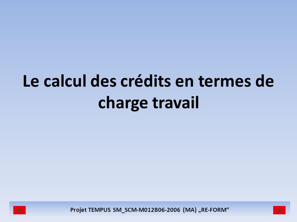 Projet TEMPUS SM_SCM-M012B06-2006 (MA) RE-FORM Le calcul des crédits en termes de charge travail