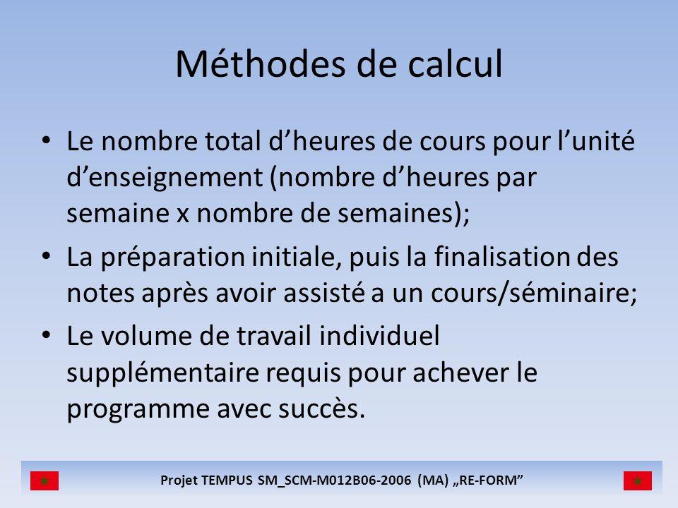 Projet TEMPUS SM_SCM-M012B06-2006 (MA) RE-FORM Méthodes de calcul Le nombre total dheures de cours pour lunité denseignement (nombre dheures par semaine x nombre de semaines); La préparation initiale, puis la finalisation des notes après avoir assisté a un cours/séminaire; Le volume de travail individuel supplémentaire requis pour achever le programme avec succès.