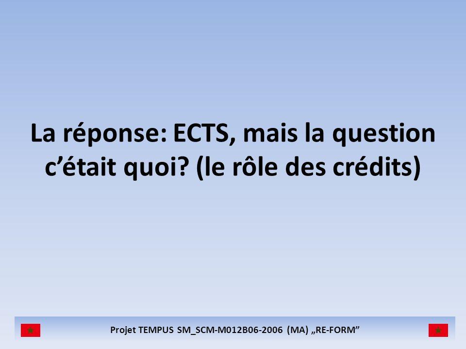 Projet TEMPUS SM_SCM-M012B06-2006 (MA) RE-FORM La réponse: ECTS, mais la question cétait quoi? (le rôle des crédits)