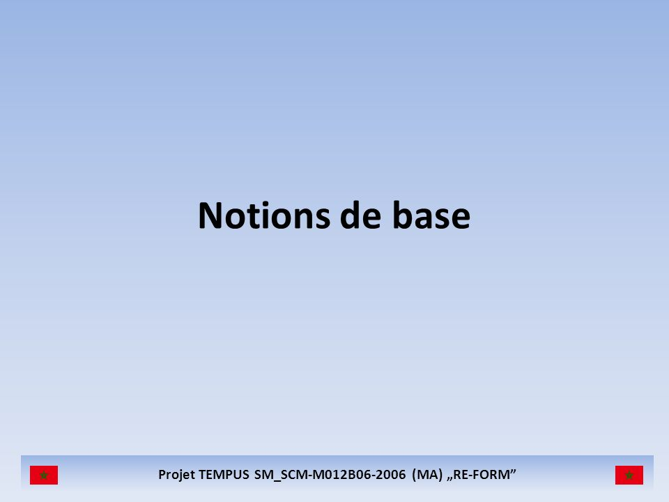 Projet TEMPUS SM_SCM-M012B06-2006 (MA) RE-FORM Notions de base