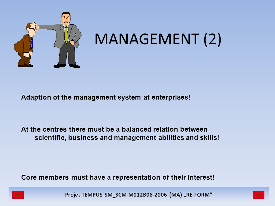 Projet TEMPUS SM_SCM-M012B06-2006 (MA) RE-FORM MANAGEMENT (2) Adaption of the management system at enterprises! At the centres there must be a balance