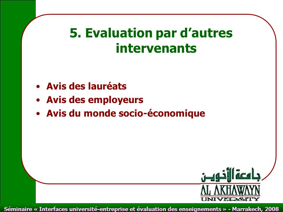 Click to edit Master text styles Second level Third level Fourth level Fifth level Click to edit Master title style Séminaire « Interfaces université-entreprise et évaluation des enseignements » - Marrakech, 2008 5.