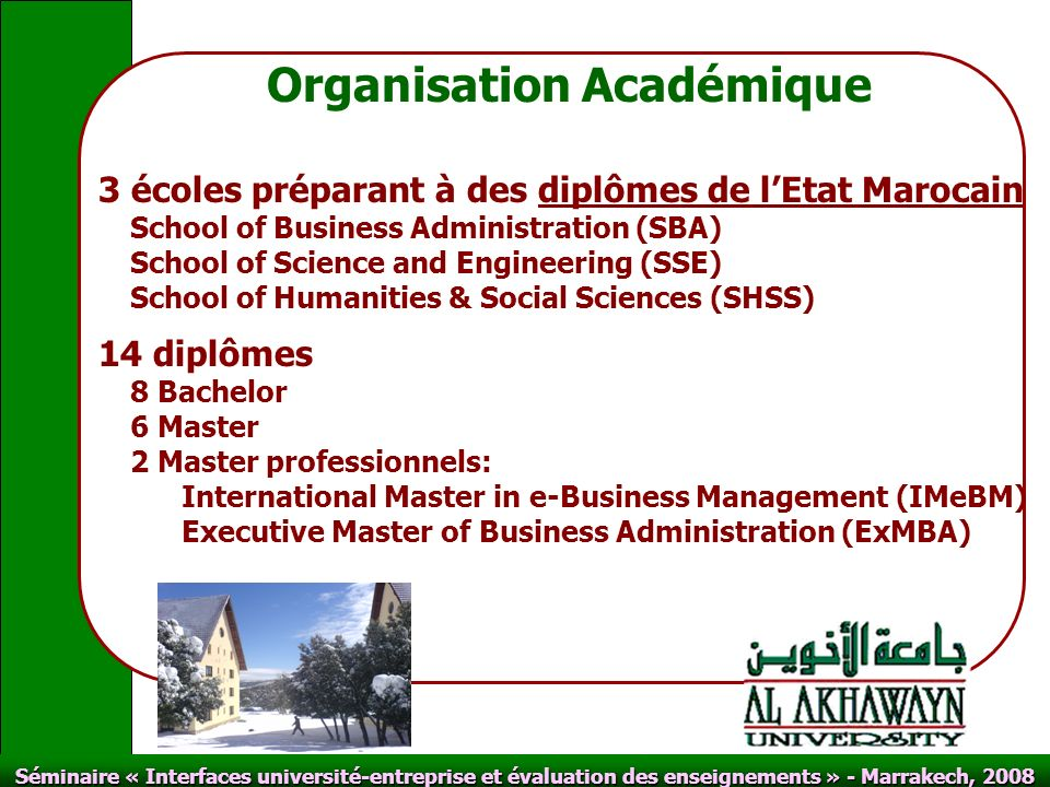 Click to edit Master text styles Second level Third level Fourth level Fifth level Click to edit Master title style Séminaire « Interfaces université-entreprise et évaluation des enseignements » - Marrakech, 2008 Organisation Académique 3 écoles préparant à des diplômes de lEtat Marocain School of Business Administration (SBA) School of Science and Engineering (SSE) School of Humanities & Social Sciences (SHSS) 14 diplômes 8 Bachelor 6 Master 2 Master professionnels: International Master in e-Business Management (IMeBM) Executive Master of Business Administration (ExMBA)