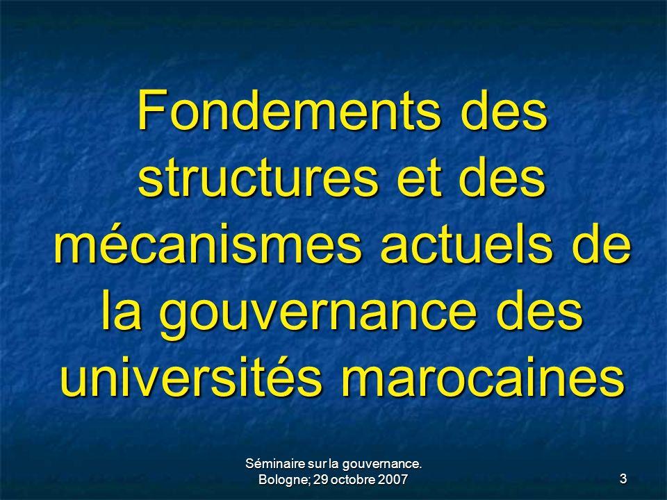 Séminaire sur la gouvernance. Bologne; 29 octobre 20073 Fondements des structures et des mécanismes actuels de la gouvernance des universités marocain