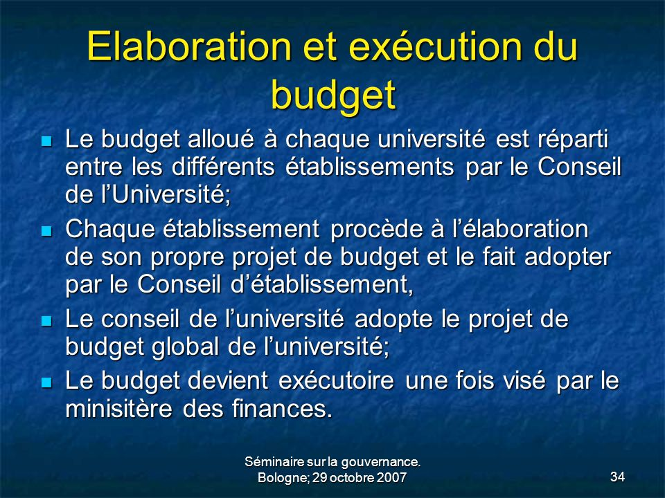 Séminaire sur la gouvernance. Bologne; 29 octobre 200734 Elaboration et exécution du budget Le budget alloué à chaque université est réparti entre les