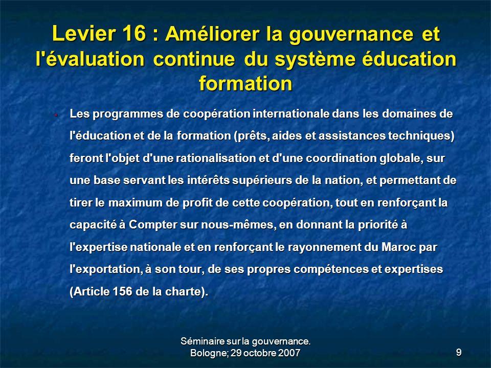 Séminaire sur la gouvernance. Bologne; 29 octobre 20079 Levier 16 : Améliorer la gouvernance et l'évaluation continue du système éducation formation L