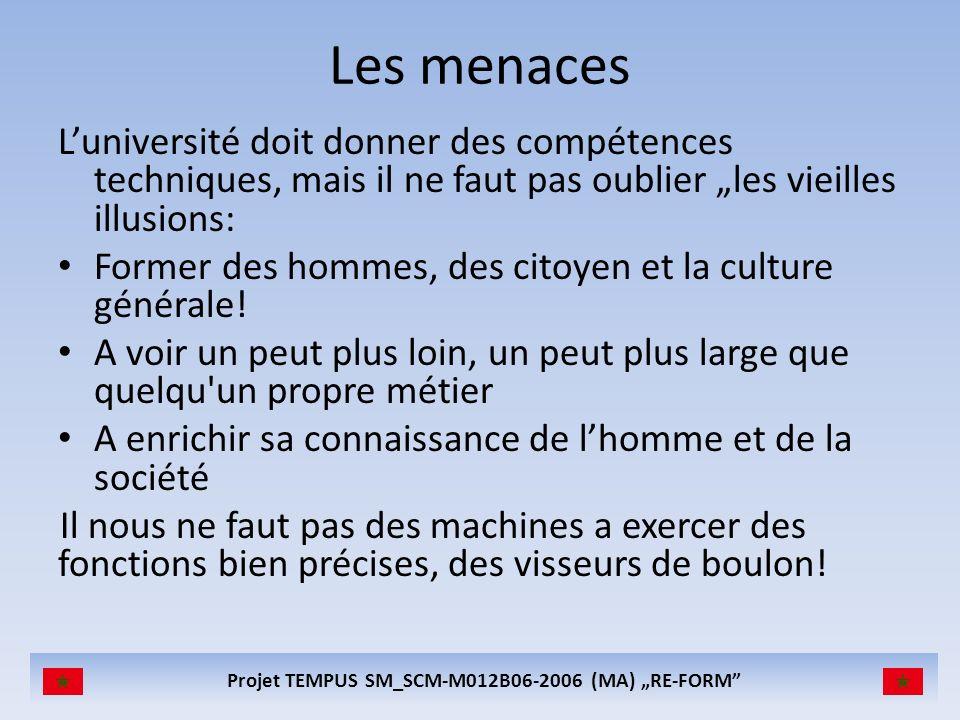 Projet TEMPUS SM_SCM-M012B06-2006 (MA) RE-FORM Les menaces Luniversité doit donner des compétences techniques, mais il ne faut pas oublier les vieilles illusions: Former des hommes, des citoyen et la culture générale.