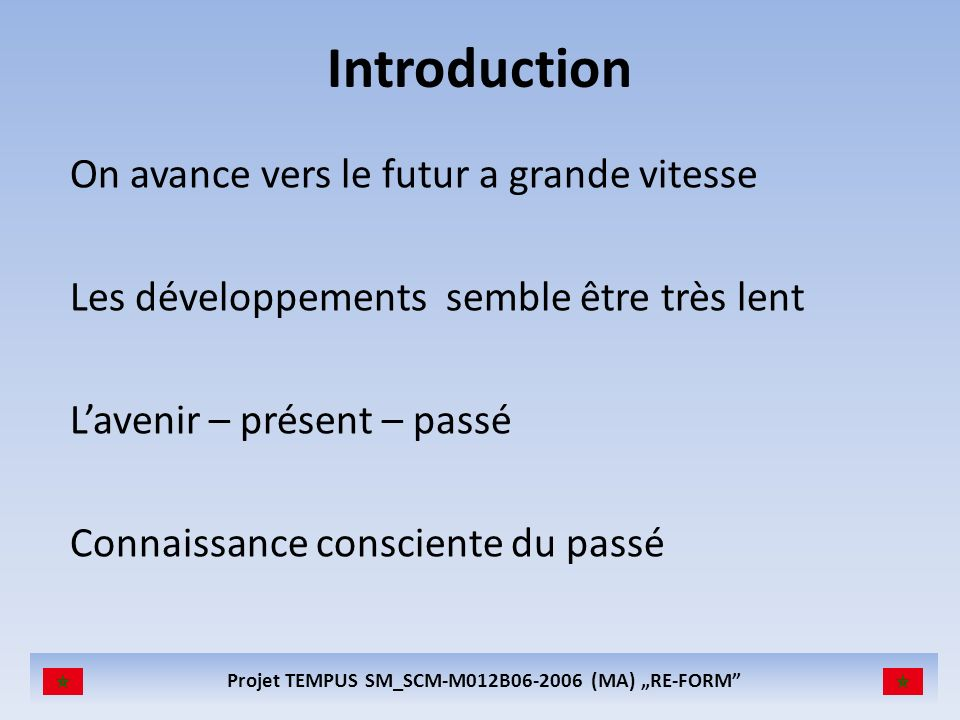 Projet TEMPUS SM_SCM-M012B (MA) RE-FORM Introduction On avance vers le futur a grande vitesse Les développements semble être très lent Lavenir – présent – passé Connaissance consciente du passé