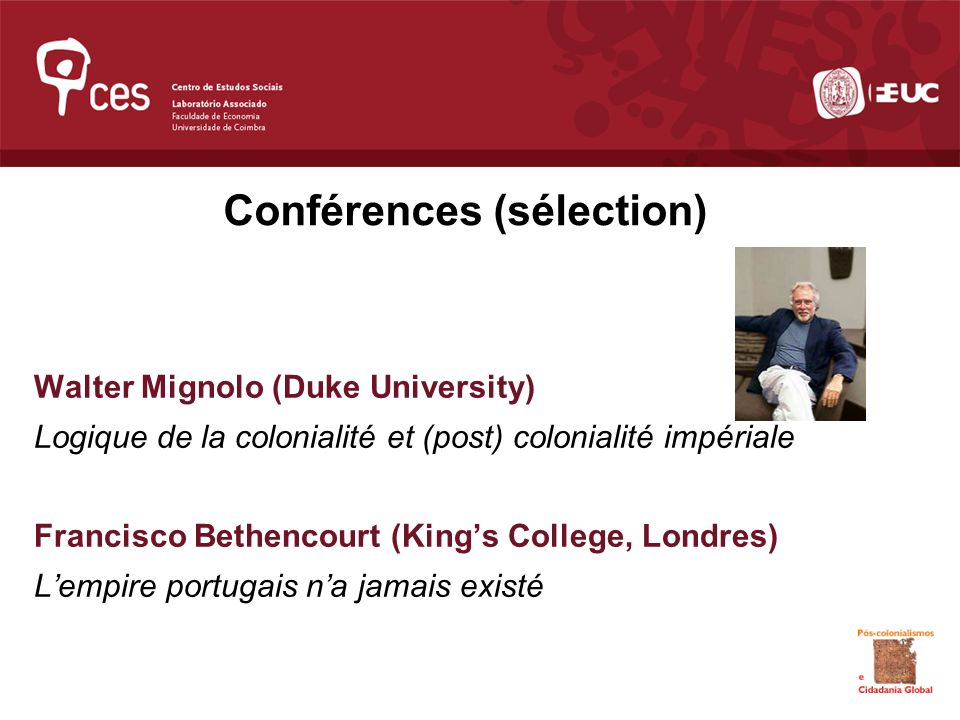 Conférences (sélection) Walter Mignolo (Duke University) Logique de la colonialité et (post) colonialité impériale Francisco Bethencourt (Kings College, Londres) Lempire portugais na jamais existé