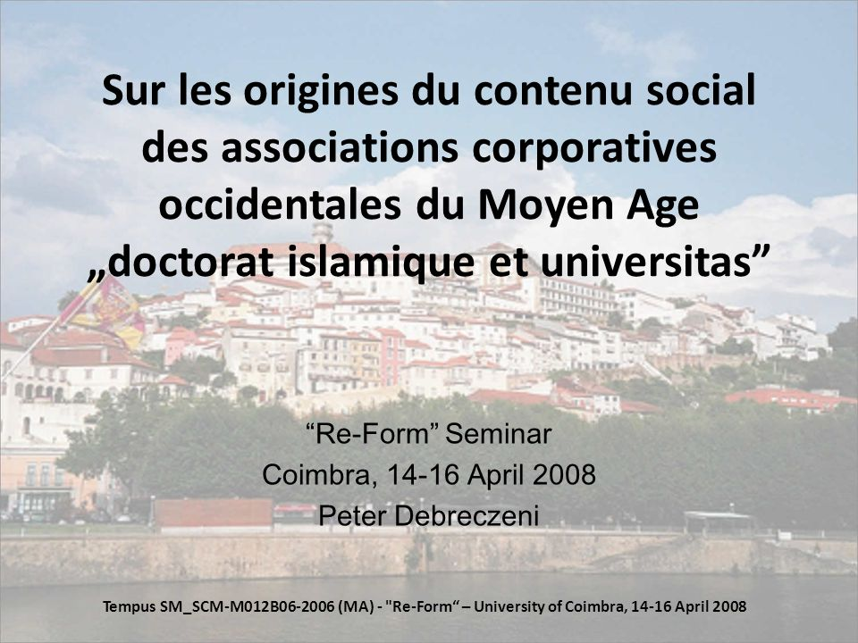 Sur les origines du contenu social des associations corporatives occidentales du Moyen Age doctorat islamique et universitas Re-Form Seminar Coimbra, 14-16 April 2008 Peter Debreczeni Tempus SM_SCM-M012B06-2006 (MA) - Re-Form – University of Coimbra, 14-16 April 2008