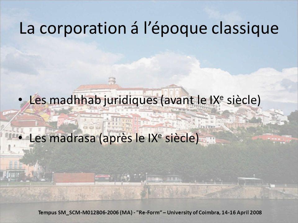 La corporation á lépoque classique Les madhhab juridiques (avant le IX e siècle) Les madrasa (après le IX e siècle) Tempus SM_SCM-M012B06-2006 (MA) - Re-Form – University of Coimbra, 14-16 April 2008