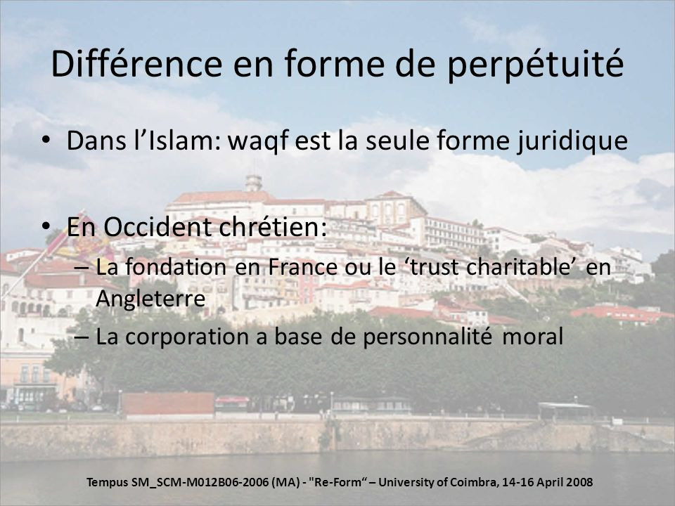 Différence en forme de perpétuité Dans lIslam: waqf est la seule forme juridique En Occident chrétien: – La fondation en France ou le trust charitable en Angleterre – La corporation a base de personnalité moral Tempus SM_SCM-M012B06-2006 (MA) - Re-Form – University of Coimbra, 14-16 April 2008