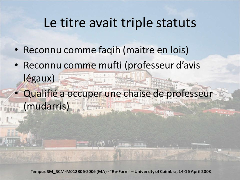 Le titre avait triple statuts Reconnu comme faqih (maitre en lois) Reconnu comme mufti (professeur davis légaux) Qualifié a occuper une chaise de professeur (mudarris) Tempus SM_SCM-M012B06-2006 (MA) - Re-Form – University of Coimbra, 14-16 April 2008