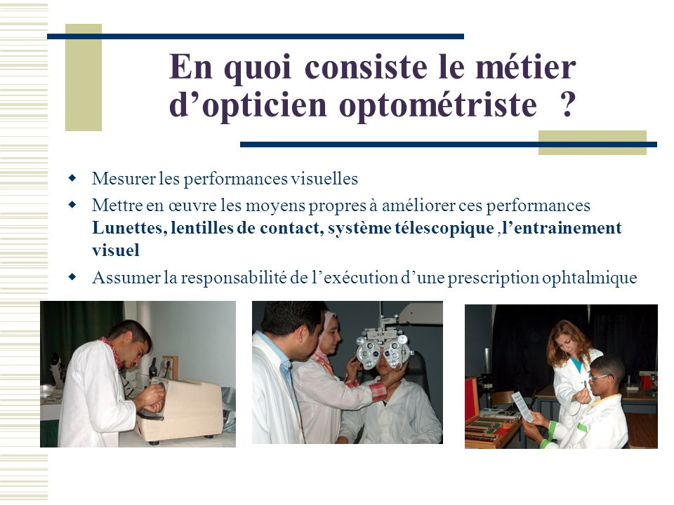 En quoi consiste le métier dopticien optométriste ? Mesurer les performances visuelles Mettre en œuvre les moyens propres à améliorer ces performances