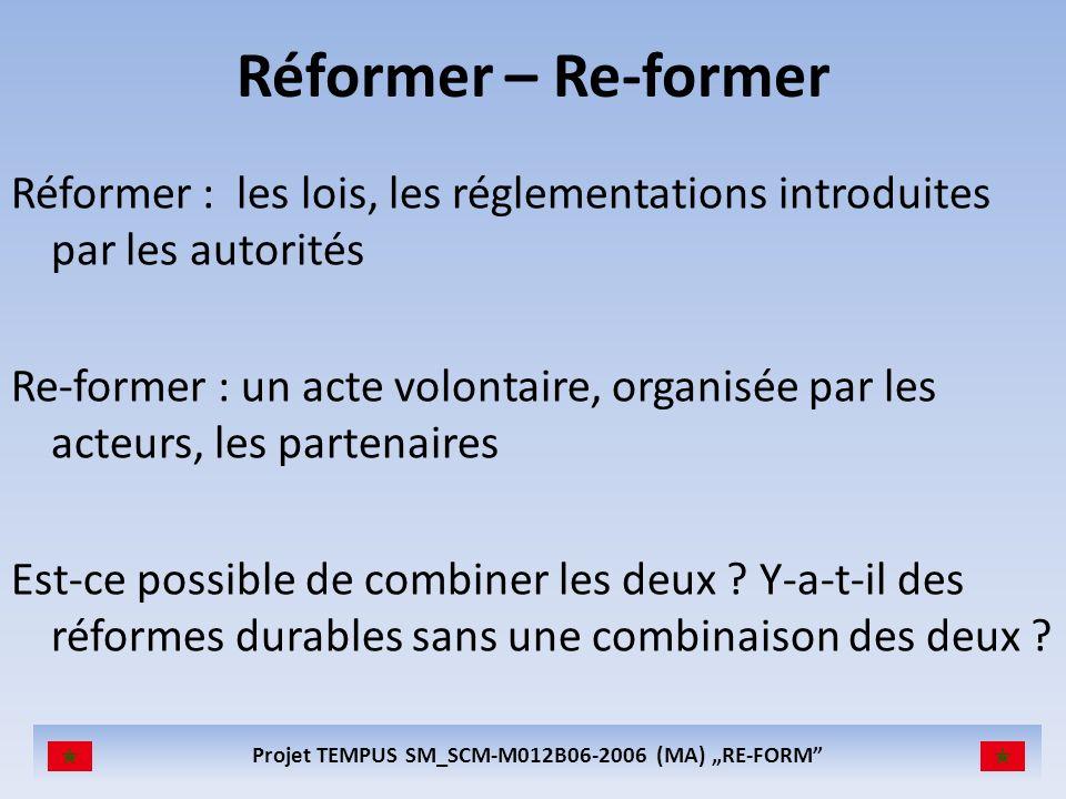 Projet TEMPUS SM_SCM-M012B06-2006 (MA) RE-FORM Réformer – Re-former Réformer : les lois, les réglementations introduites par les autorités Re-former : un acte volontaire, organisée par les acteurs, les partenaires Est-ce possible de combiner les deux .