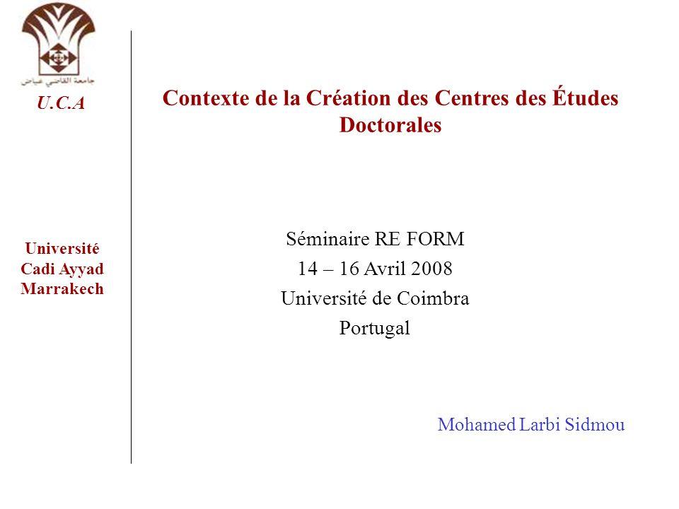 Séminaire RE FORM 14 – 16 Avril 2008 Université de Coimbra Portugal Contexte de la Création des Centres des Études Doctorales Université Cadi Ayyad Ma