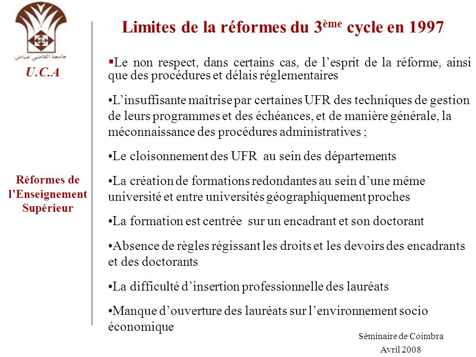 Réformes de lEnseignement Supérieur U.C.A Limites de la réformes du 3 ème cycle en 1997 Le non respect, dans certains cas, de lesprit de la réforme, a