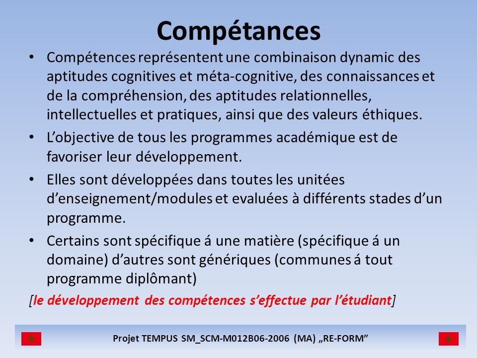 Projet TEMPUS SM_SCM-M012B06-2006 (MA) RE-FORM Compétances Compétences représentent une combinaison dynamic des aptitudes cognitives et méta-cognitive, des connaissances et de la compréhension, des aptitudes relationnelles, intellectuelles et pratiques, ainsi que des valeurs éthiques.