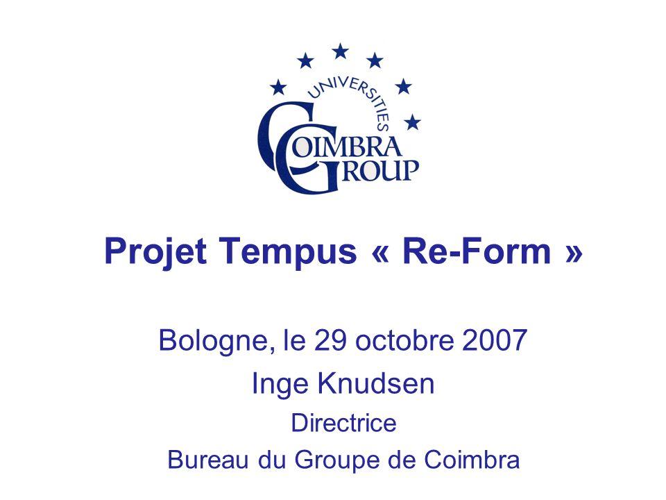 Projet Tempus « Re-Form » Bologne, le 29 octobre 2007 Inge Knudsen Directrice Bureau du Groupe de Coimbra
