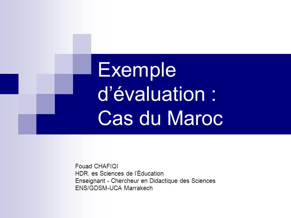 Exemple dévaluation : Cas du Maroc Fouad CHAFIQI HDR, es Sciences de lÉducation Enseignant - Chercheur en Didactique des Sciences ENS/GDSM-UCA Marrake