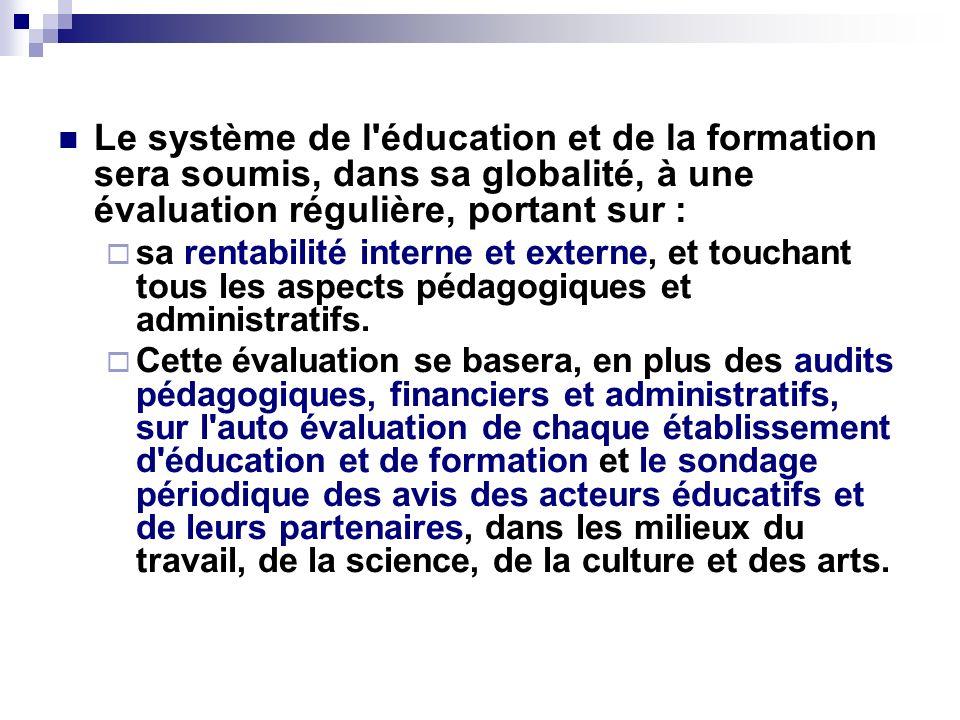 Le système de l'éducation et de la formation sera soumis, dans sa globalité, à une évaluation régulière, portant sur : sa rentabilité interne et exter