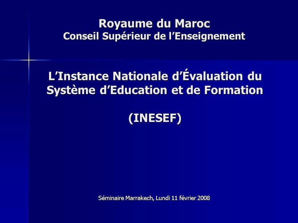 Royaume du Maroc Conseil Supérieur de lEnseignement Séminaire Marrakech, Lundi 11 février 2008 LInstance Nationale dÉvaluation du Système dEducation et de Formation (INESEF)
