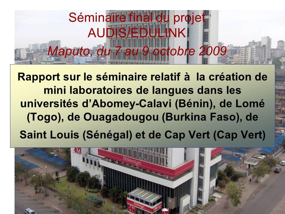 Rapport sur le séminaire relatif à la création de mini laboratoires de langues dans les universités dAbomey-Calavi (Bénin), de Lomé (Togo), de Ouagadougou (Burkina Faso), de Saint Louis (Sénégal) et de Cap Vert (Cap Vert) Séminaire final du projet AUDIS/EDULINK Maputo, du 7 au 9 octobre 2009