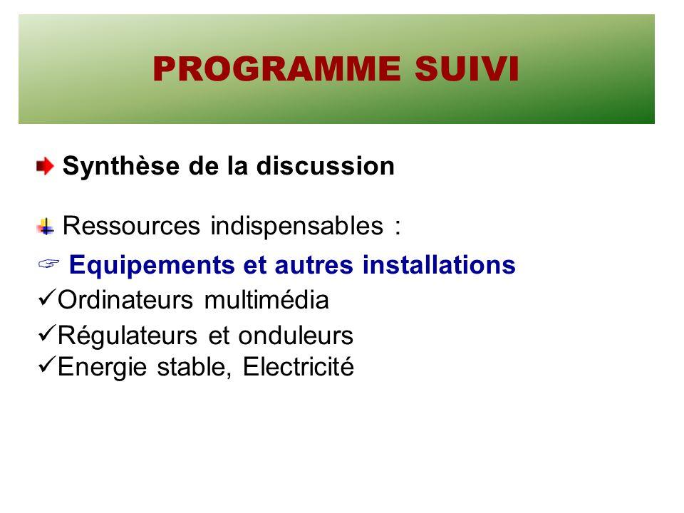 PROGRAMME SUIVI Synthèse de la discussion Ressources indispensables : Equipements et autres installations Ordinateurs multimédia Régulateurs et onduleurs Energie stable, Electricité