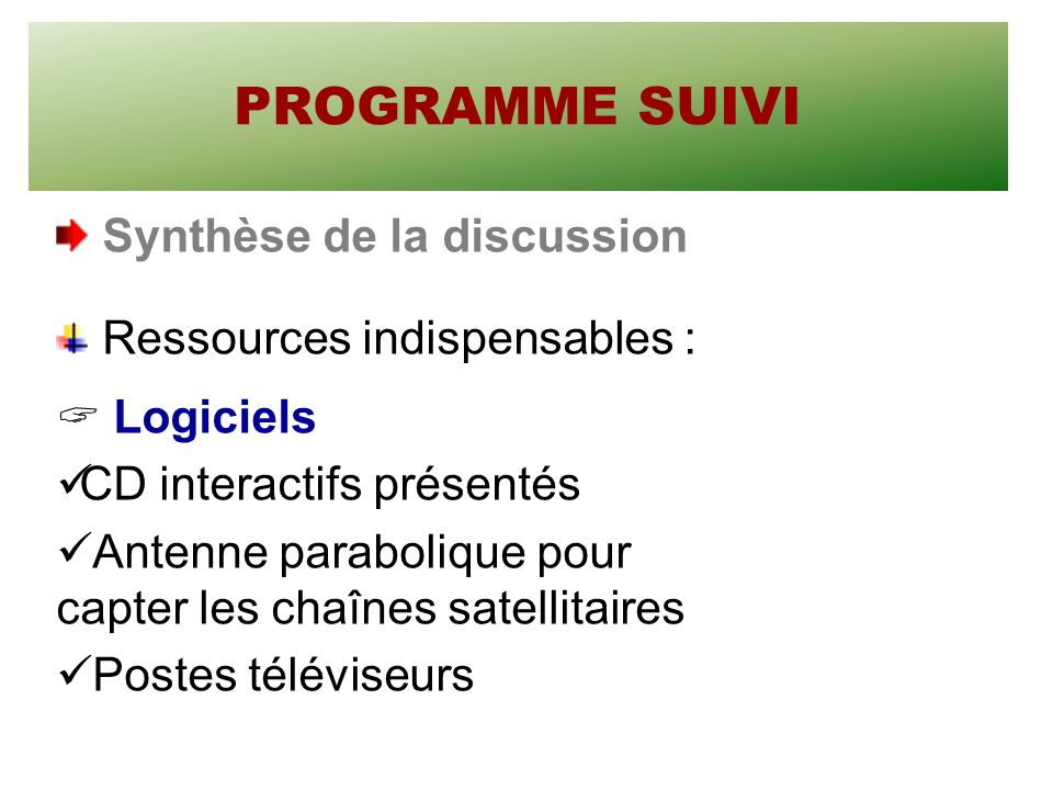 PROGRAMME SUIVI Synthèse de la discussion Ressources indispensables : Logiciels CD interactifs présentés Antenne parabolique pour capter les chaînes satellitaires Postes téléviseurs