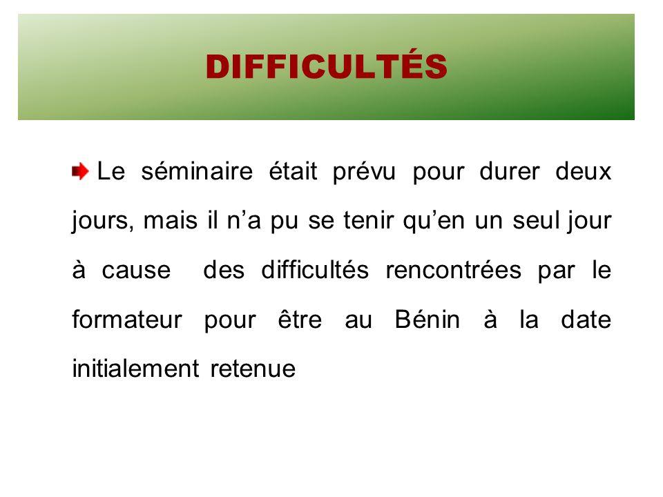 DIFFICULTÉS Le séminaire était prévu pour durer deux jours, mais il na pu se tenir quen un seul jour à cause des difficultés rencontrées par le formateur pour être au Bénin à la date initialement retenue