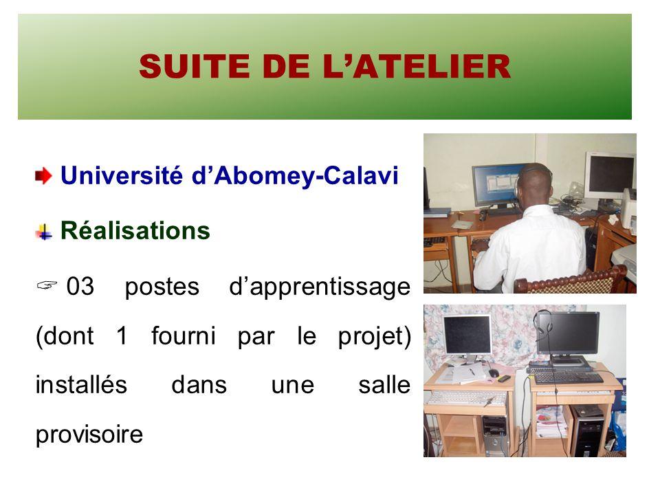 SUITE DE LATELIER Université dAbomey-Calavi Réalisations 03 postes dapprentissage (dont 1 fourni par le projet) installés dans une salle provisoire