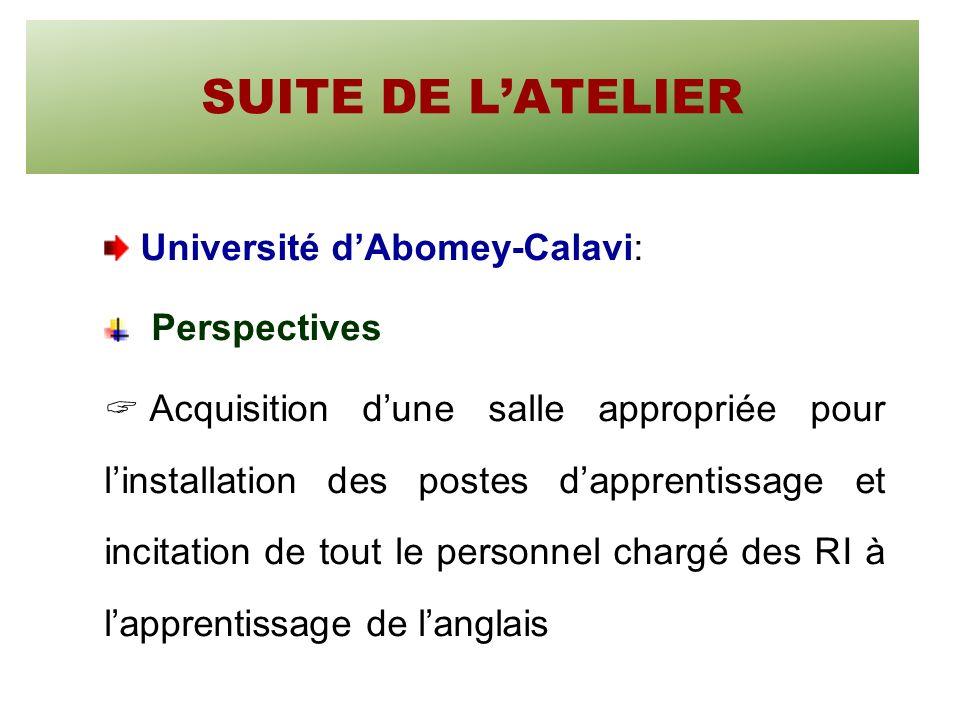 SUITE DE LATELIER Université dAbomey-Calavi: Perspectives Acquisition dune salle appropriée pour linstallation des postes dapprentissage et incitation de tout le personnel chargé des RI à lapprentissage de langlais