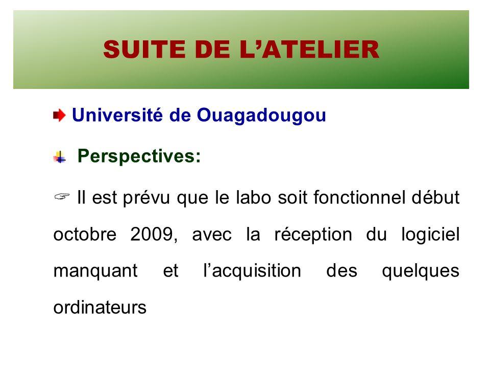 SUITE DE LATELIER Université de Ouagadougou Perspectives: Il est prévu que le labo soit fonctionnel début octobre 2009, avec la réception du logiciel manquant et lacquisition des quelques ordinateurs